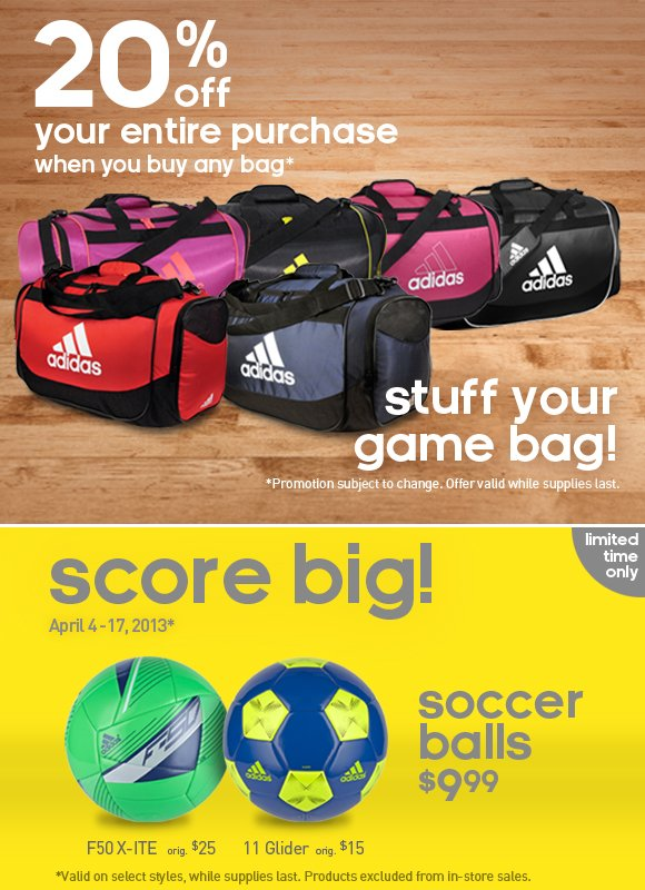 20% off your entire purchase when you buy any bag*. stuff your game bag! *Promotion subject to change. Offer valid while supplies last. score big! April 4-17, 2013* Soccer Balls $9.99 *Valid on selected styles, while supplies last. Products excluded from in-store sales