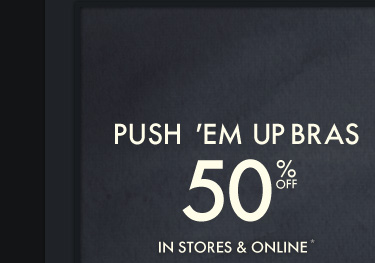 PUSH 'EM UP BRAS 50% OFF IN  STORES & ONLINE*