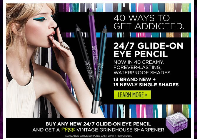 40 Ways To Get Addicted.  24/7 Glide-On Eye Pencil Now In 40 Creamy, Forever-Lasting, Waterproof Shades >
