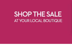 Shop the Sale at Your Local Boutique  FIND A BOUTIQUE NEAR YOU