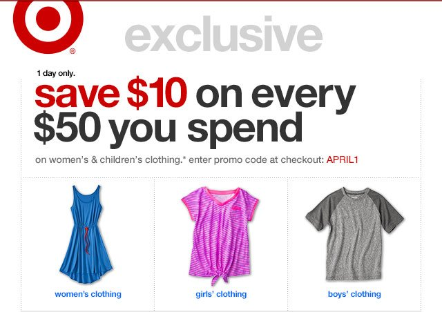 1 day only. save $10 on every $50 you spend on women's & children's clothing.* enter promo code at checkout: APRIL1