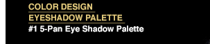 COLOR DESIGN EYESHADOW PALETTE | #1 5-Pan Eye Shadow Palette