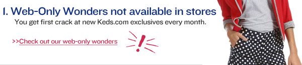 1. Web-Only Wonders not available in stores. You get first crack at new Keds.com exclusives every month.