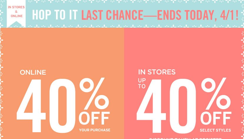 HOP TO IT | LAST CHANCE | ENDS TODAY, 4/1 | ONLINE 40% OFF | IN STORES UP TO 40% OFF