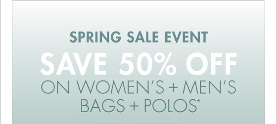 SPRING SALE EVENT SAVE 50% OFF ON WOMEN'S + MEN'S BAGS + POLOS* (PROMOTION ENDS 04.02.13 AT 11:59 PM/PT. EXCLUDES SALE. NOT VALID ON PREVIOUS PURCHASES.)