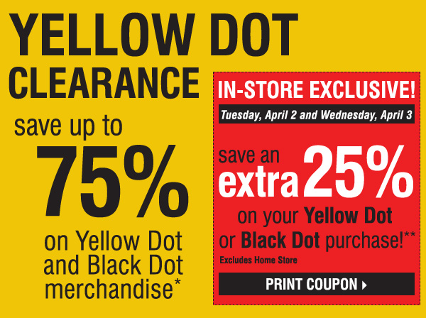 YELLOW DOT CLEARANCE Save up to 75% on Yellow Dot and Black Dot merchandise* IN-STORE EXCLUSIVE! Tuesday, April 2 and Wednesday, April 3 SAVE AN EXTRA 25% on your Yellow Dot or Black Dot purchase!** Excludes Home Store. Print coupon
