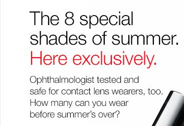 The 8 special shades of summer. Here exclusively. Ophthalmologist tested and safe for contact lens wearers, too. How many can you wear before summer's over? New A Different Nail Enamel for Sensitive Skins. $16.00. SHOP NOW.