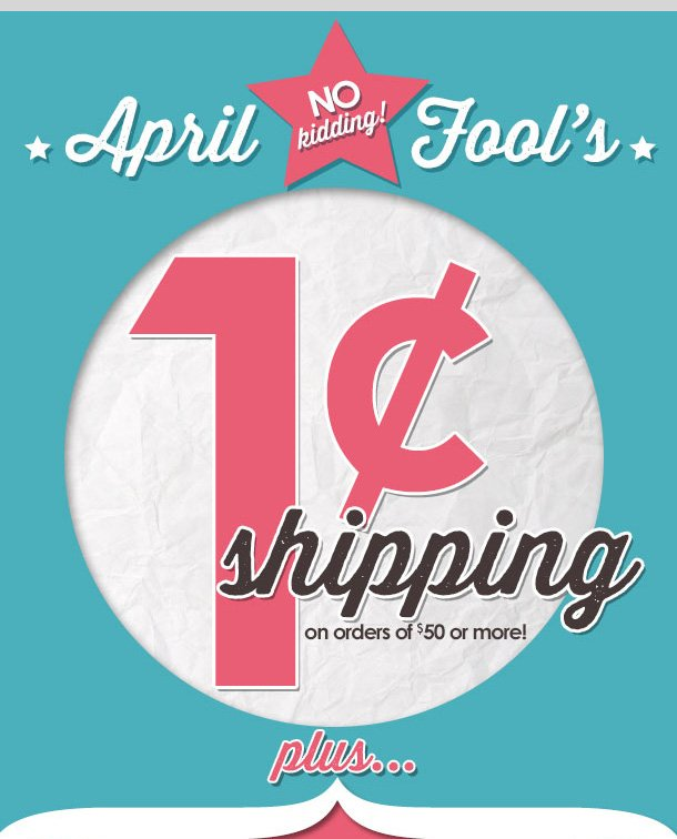 APRIL FOOL'S DAY! NO KIDDING! 1 CENT SHIPPING on orders of $50 or more! PLUS $10 OFF $40 Special Coupon! LIMITED TIME ONLY! Shop NOW!
