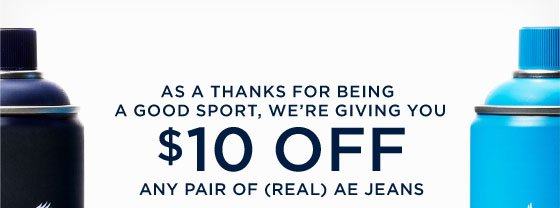As A Thanks For Being A Good Sport, We're Giving You $10 Off Any Pair Of (Real) AE Jeans