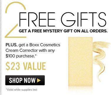 2 Free Gifts Get a Free Mystery Gift on ALL orders. Plus, get Boxx Cosmetics Cream Corrector ($23 value) with any $100 purchase. Shop Now>>