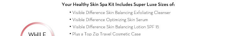 Your Healthy Skin Spa Kit Includes Super Luxe Sizes of: • Visible Difference Skin Balancing Exfoliating Cleanser • Visible Difference Optimizing Skin Serum •  Visible Difference Skin Balancing Lotion SPF 15 • Plus a Top Zip Travel Cosmetic Case