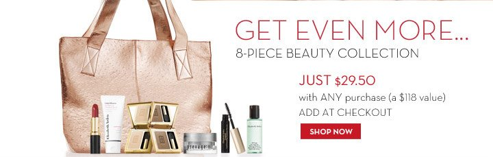 GET EVEN MORE... 8-PIECE BEAUTY COLLECTION JUST $29.50 with ANY purchase (a $118 value) ADD AT CHECKOUT. SHOP NOW.