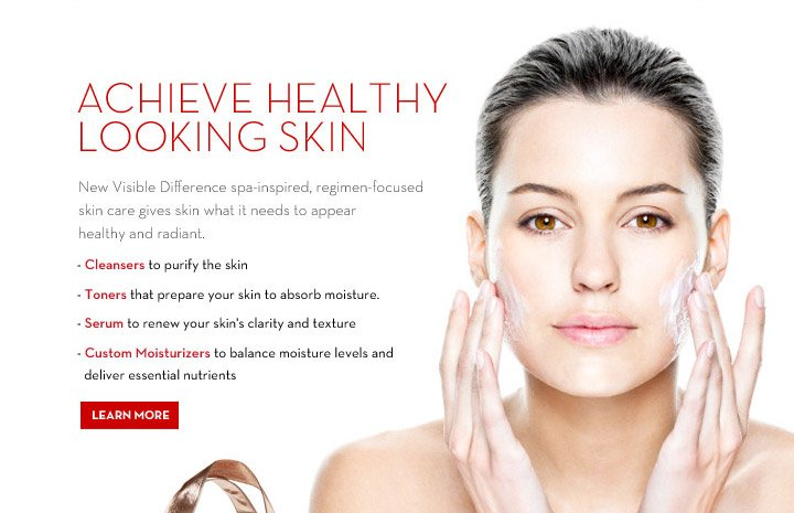 ACHIEVE HEALTHY LOOKING SKIN. New Visible Difference  spa-inspired, regimen-focused skin care gives skin what it needs to appear healthy and radiant. - Cleansers to purify the skin - Toners that prepare your skin to absorb moisture - Serum to renew your skin's clarity and texture - Custom Moisturizers to balance moisture levels and deliver essentials nutrients. LEARN MORE.