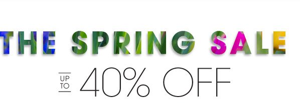 THE SPRING SALE | UP TO | 40% OFF