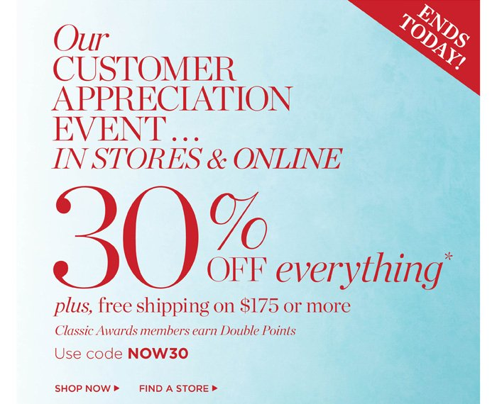 Ends Today! Our Customer Appreciation Event in stores and online 30% off everything. Plus, Free Shipping on $175 or more. Classic Awards members earn Double Points. Use code NOW30. Shop New Arrivals. Find a Store.