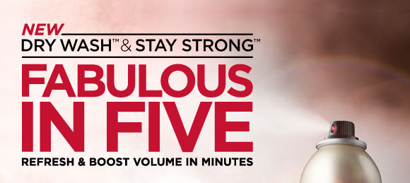 New Dry Wash & Stay Strong. Fabulous in Five. Refresh and boost volume in minutes.