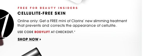 Free For Beauty Insiders. Online only: Get a FREE mini of Clarins' new slimming treatment that prevents and corrects the appearance of cellulite. Use code BODYLIFT at checkout.* Shop now