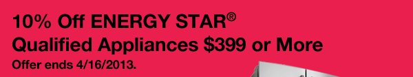 10 Percent off ENERGY STAR® Qualified Appliances $399 or More. Offer ends 4/16/2013.