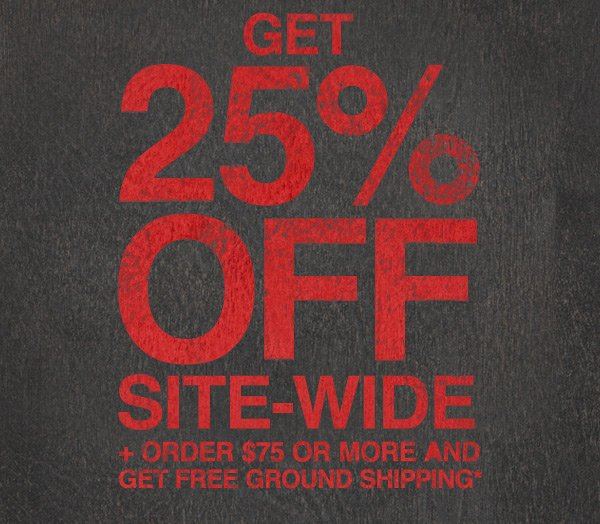 GET 25% OFF SITE-WIDE + ORDER $75 OR MORE AND GET FREE GROUND SHIPPING
