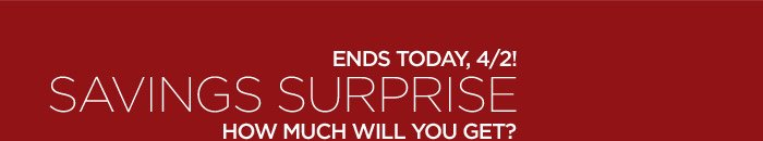 ENDS TODAY, 4/2! SAVINGS SURPRISE | HOW MUCH WILL YOU GET?