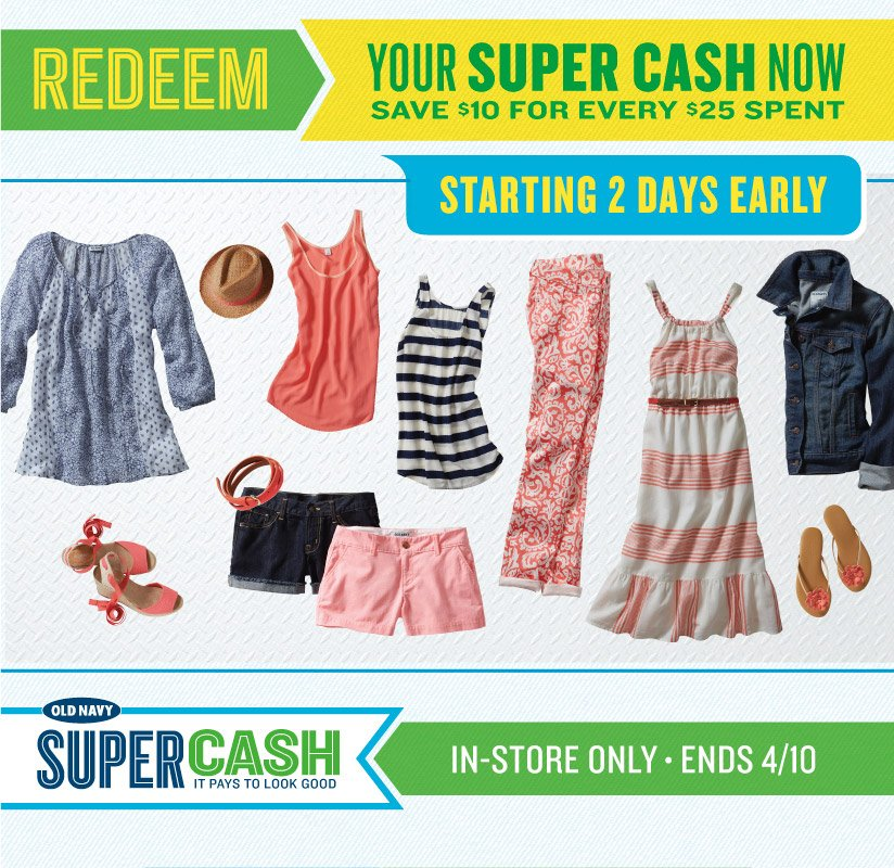 REDEEM YOUR SUPER CASH NOW | SAVE $10 FOR EVERY $25 SPENT | STARTING 2 DAYS EARLY | OLD NAVY SUPER CASH | IT PAYS TO LOOK GOOD | IN-STORE ONLY • ENDS 4/10