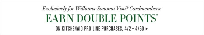 Exclusively for Williams-Sonoma Visa® Cardmembers: EARN DOUBLE POINTS* ON KITCHENAID PRO LINE PURCHASES, 4/2 – 4/30