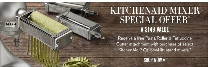 KITCHENAID MIXER SPECIAL OFFER* A $149 VALUE - Receive a free Pasta Roller & Fettuccine Cutter attachment with purchase of select KitchenAid 7-Qt. bowl-lift stand mixers.* - SHOP NOW