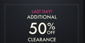 LAST DAY!     ADDITIONAL     50% OFF     CLEARANCE