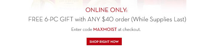ONLINE ONLY: FREE 6-PC GIFT with ANY $40 order (While Supplies Last). Enter code MAXMOIST at checkout. SHOP RIGHT NOW.