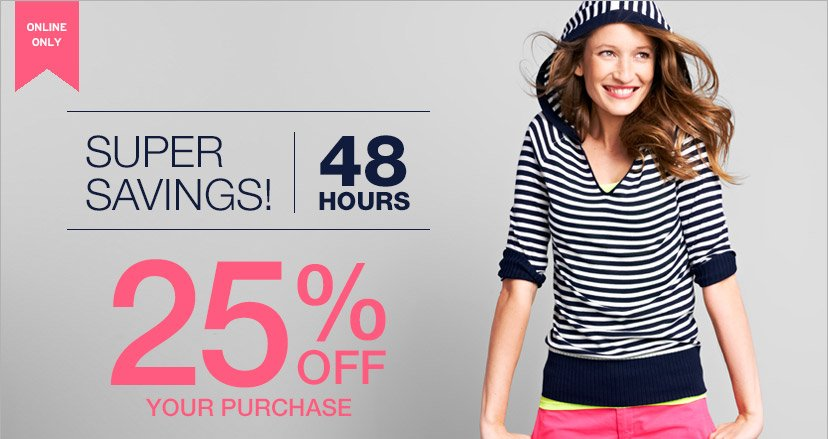 ONLINE ONLY | SUPER SAVINGS! 48 HOURS | 25% OFF YOUR PURCHASE