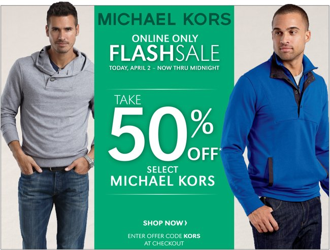 MICHAEL KORS | ONLINE ONLY FLASH SALE | TODAY APRIL2 - NOW THRU MIDNIGHT | TAKE 50% OFF* SELECT MICHAEL KORS | SHOP NOW | ENTER OFFER CODE KORS AT CHECKOUT