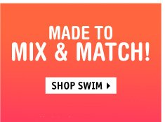 MADE TO MIX, MATCH, OR  MISMATCH. YOUR CALL! SHOP SWIM