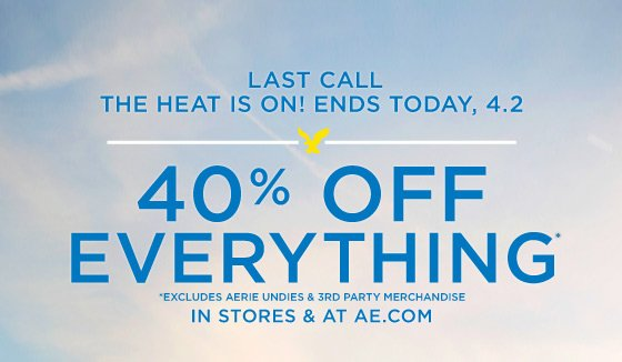 Last Call | The Heat Is On! Ends Today, 4.2 | 40% Off Everything* | *Excludes Aerie Undies & 3rd Party Merchandise | Now Through 4.2. In Stores & At AE.com