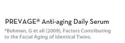 PREVAGE® Anti-aging Daily Serum. *Bohman, G et all (2009), Factors Contributing to the Facial Aging of Identical Twins.