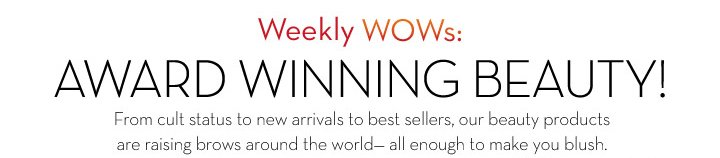 Weekly WOWs: AWARD WINNING BEAUTY! From cult status to new arrivals to best sellers, our best products are raising brows around the world - all enough to make you blush.