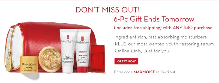 DON'T MISS OUT! 6-Pc Gift Ends Tomorrow (includes free shipping) with ANY $40 purchase. Ingredient rich, fast absorbing moisturizers PLUS  our most wanted youth restoring serum. Online Only, Just for you. GET IT NOW. Enter code MAXMOIST at checkout.