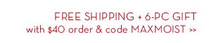 FREE SHIPPING + 6-PC GIFT with $40 order & code MAXMOIST.