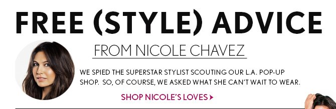 FREE (STYLE) ADVICE FROM NICOLE CHAVEZ  WE SPIED THE SUPERSTAR STYLIST SCOUTING OUR L.A. POP-UP SHOP. SO, OF COURSE, WE ASKED WHAT SHE CAN'T WAIT TO WEAR.  SHOP NICOLE'S LOVES