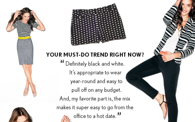 """YOUR MUST-DO TREND RIGHT NOW? """"Definitely black and white. It's appropriate to wear year-round and easy to pull off on any budget. And, my favorite part is, the mix makes it super easy to go from the office to a hot date."""""""