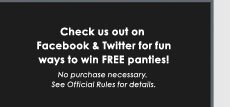 Check us out on Facebook and Twitter for fun ways to win FREE panties! No purchase necessary. See official Rules for details.
