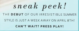 Sneak Peek! The debut of our irresistible Summer Style is just a week away on April 8th! Can'it Wait? Press play!