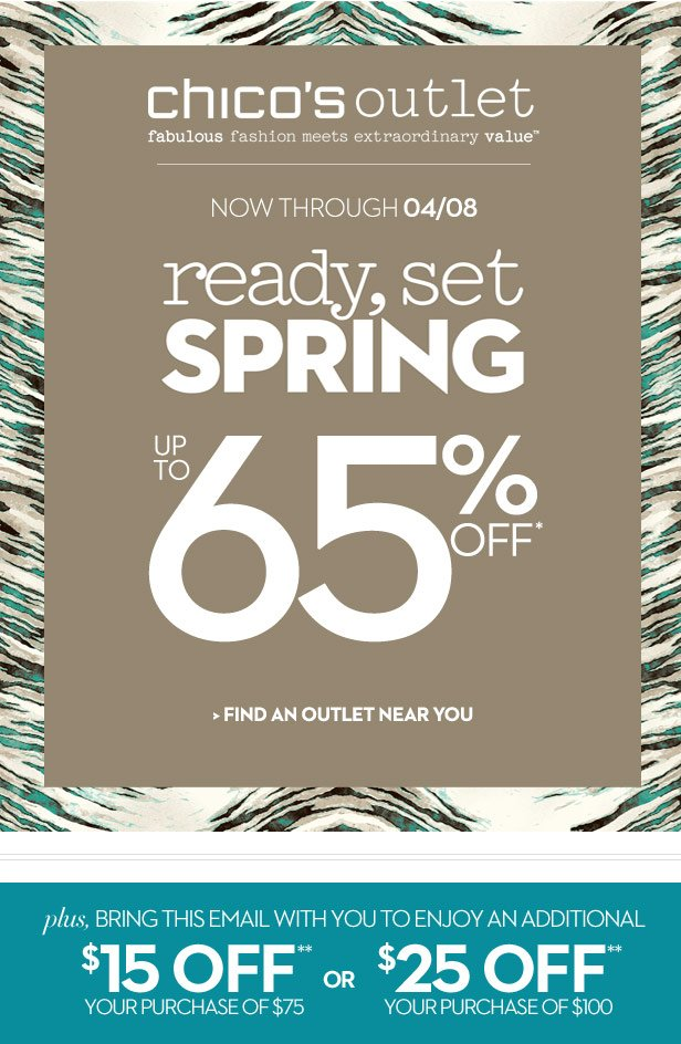 Chico's Outlet  fabulous fashion meets extraordinary value.    Now Through 04/08    Ready, Set, SPRING  Up to 65% OFF*    Plus, bring this email with you to enjoy   $15 OFF** your purchase of $75 or  $25 OFF** your purchase of $100     FIND AN OUTLET NEAR YOU