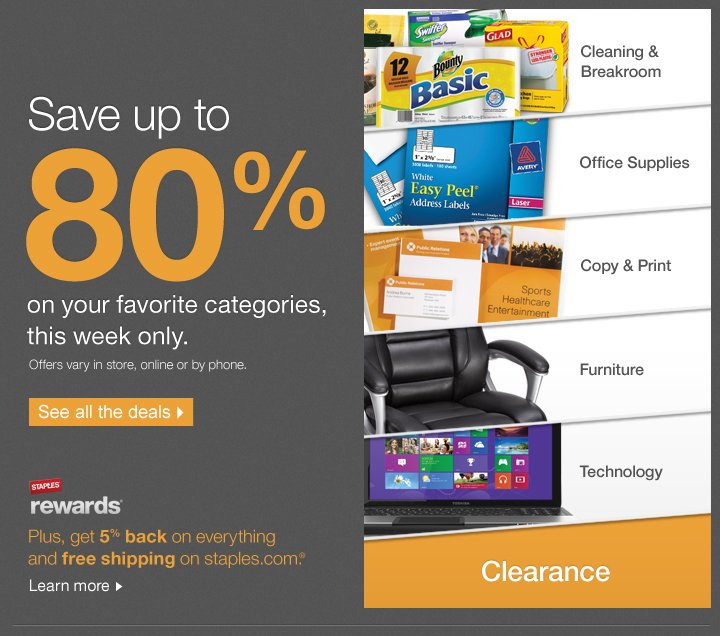 Save up to 80% on your favorite  categories, this week only. Plus get 5% back in rewards & free shipping  on staples.com.†† See all the deals.  Cleaning &  breakroom, office supplies, copy & print, furniture, technology,  clearance.