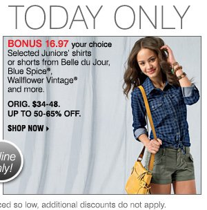 TODAY ONLY. BONUS 16.97 your choice Selected Juniors' shirts or shorts from Belle du Jour, Blue Spice®, Wallflower Vintage®      and more. ORIG. $34-48. UP TO 50-65% OFF. SHOP NOW Bonus Buys available while supplies last. Priced so low, additional discounts do not apply.