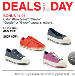 "DEALS OF THE DAY. BONUS 14.97 your choice  Calvin Klein Jeans® ""Gisella"",""Gessie"" or ""Gypsy"" casual sneakers. ORIG. $49, 69% OFF. SHOP NOW"