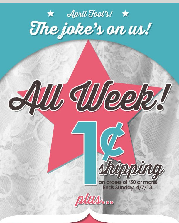 APRIL FOOL'S! The joke's on us! ALL WEEK! 1 CENT SHIPPING on orders of $50 or more! PLUS $10 OFF $40 Special Coupon! LIMITED TIME ONLY! Shop NOW!