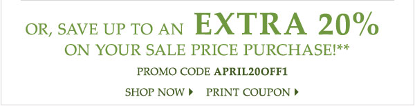 Or, save up to an EXTRA 20% on your sale price purchase!** Promo code APRIL20OFF1 Shop now Print coupon