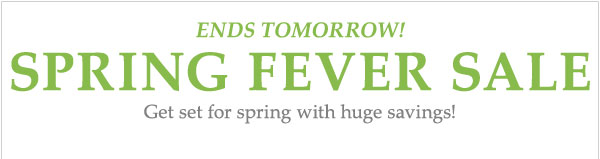 ENDS TOMORROW! Spring Fever Sale Now through Thursday, April 4 Get set for spring with huge savings!