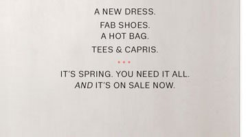 A NEW DRESS. FAB SHOES. A HOT BAG. TEES & CAPRIS. IT'S SPRING. YOU NEED IT ALL. AND IT'S ON SALE NOW.
