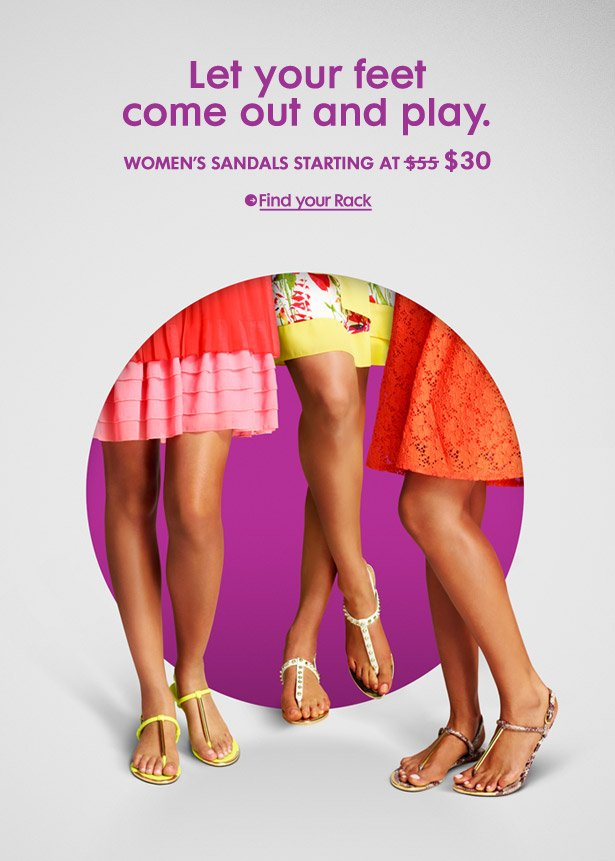 Let your feet come out and play. WOMEN'S SANDALS STARTING AT $30